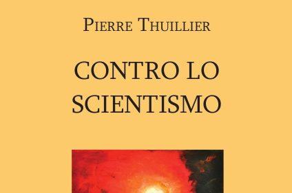 """È uscito """"Contro lo scientismo"""" di Pierre Thuillier – S-edizioni, 2020"""